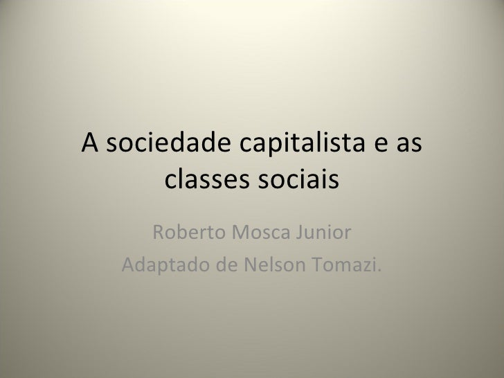 A sociedade capitalista e as classes sociais Roberto Mosca Junior Adaptado de Nelson Tomazi.