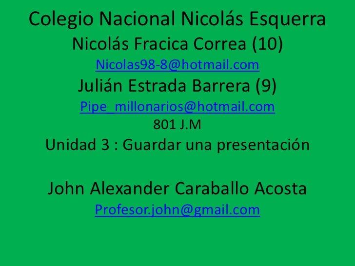Colegio Nacional Nicolás Esquerra    Nicolás Fracica Correa (10)       Nicolas98-8@hotmail.com     Julián Estrada Barrera ...
