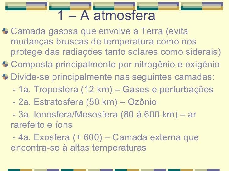 1 – A atmosfera  <ul><li>Camada gasosa que envolve a Terra (evita mudanças bruscas de temperatura como nos protege das rad...