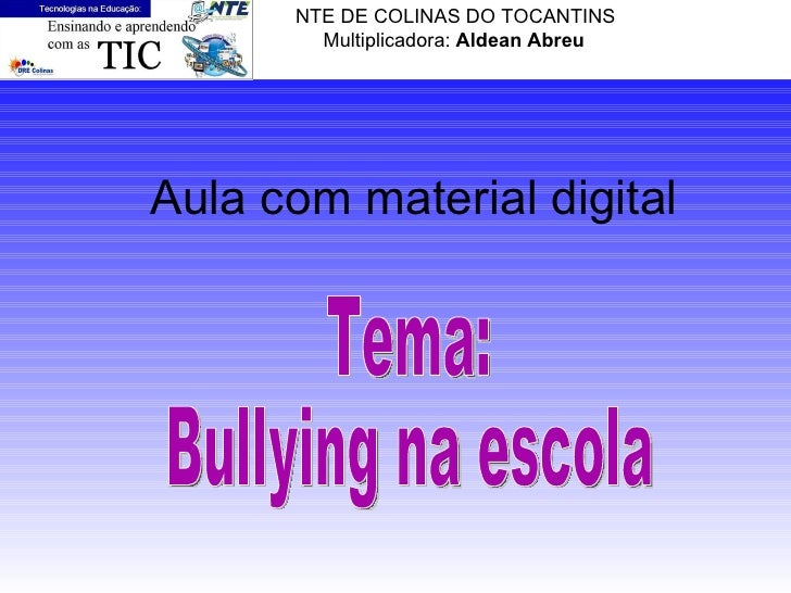 Aula com material digital Tema:  Bullying na escola NTE DE COLINAS DO TOCANTINS  Multiplicadora:  Aldean Abreu