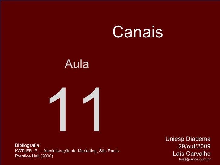 Aula 11 Uniesp Diadema 29/out/2009 Laís Carvalho [email_address] Canais Bibliografia:  KOTLER, P. – Administração de Marke...