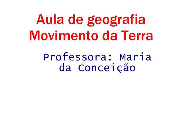 Aula de geografia Movimento da Terra Professora: Maria da Conceição