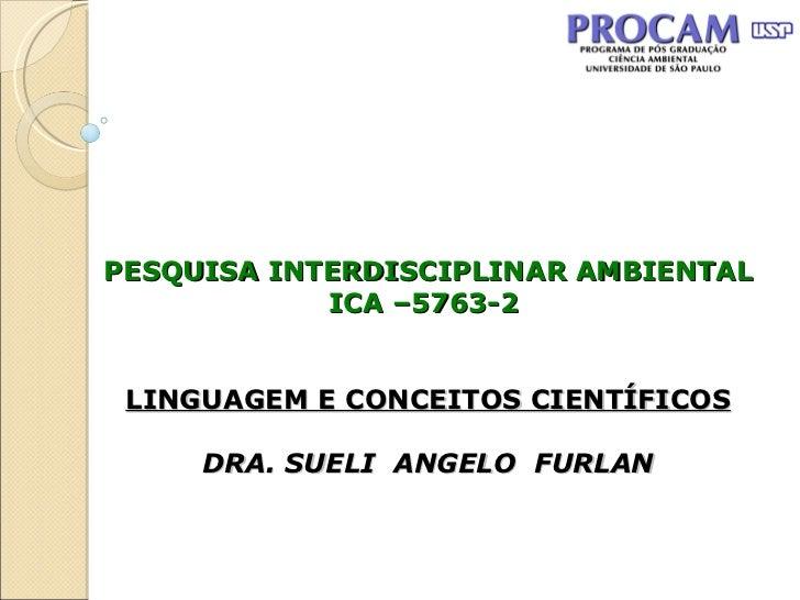 PESQUISA INTERDISCIPLINAR AMBIENTAL ICA –5763-2  LINGUAGEM E CONCEITOS CIENTÍFICOS DRA. SUELI  ANGELO  FURLAN