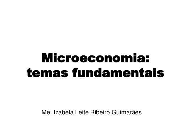 Microeconomia: temas fundamentais Me. Izabela Leite Ribeiro Guimarães