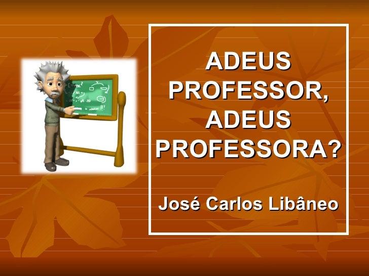 ADEUS PROFESSOR,   ADEUSPROFESSORA?José Carlos Libâneo