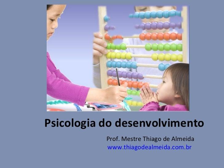 Psicologia do desenvolvimento Prof. Mestre Thiago de Almeida www.thiagodealmeida.com.br
