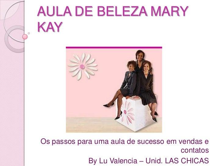 AULA DE BELEZA MARY KAY<br />Os passos para uma aula de sucesso em vendas e contatos<br />By Lu Valencia – Unid. LAS CHICA...