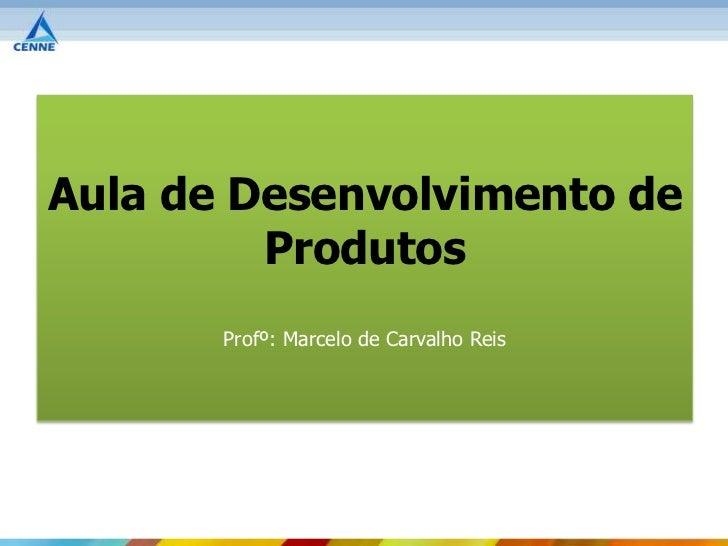 Aula de Desenvolvimento de         Produtos       Profº: Marcelo de Carvalho Reis