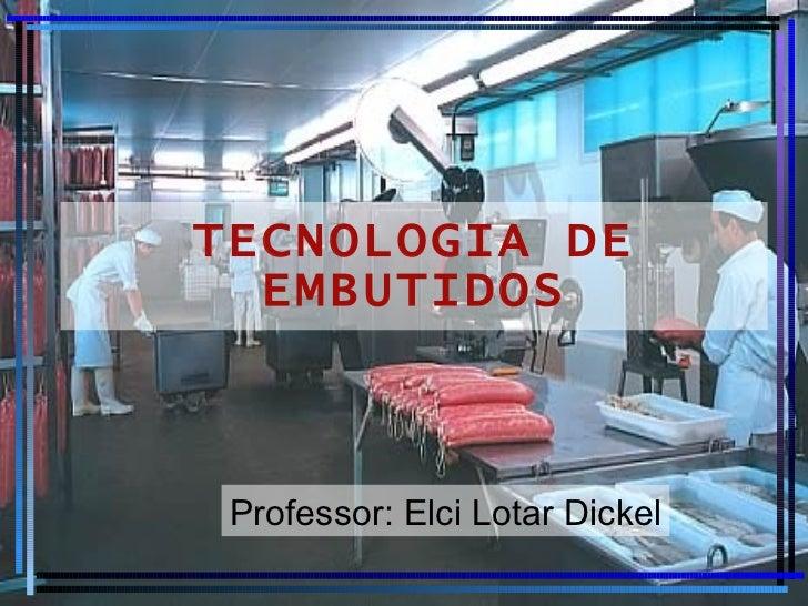 TECNOLOGIA DE EMBUTIDOS Professor: Elci Lotar Dickel