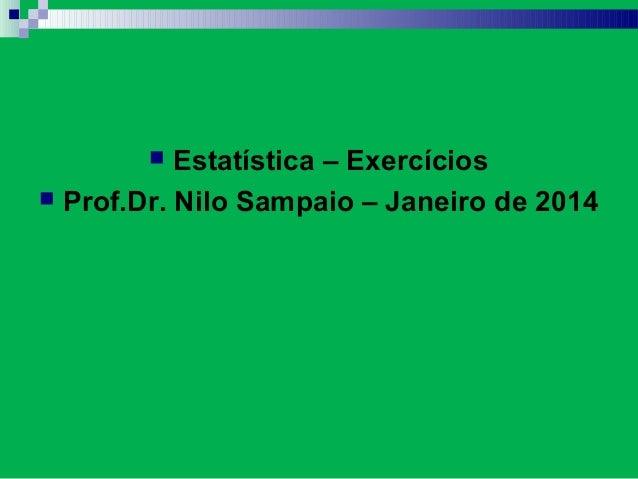 ESTATÍSTICA Exercícios Estatística – Exercícios  Prof.Dr. Nilo Sampaio – Janeiro de 2014 