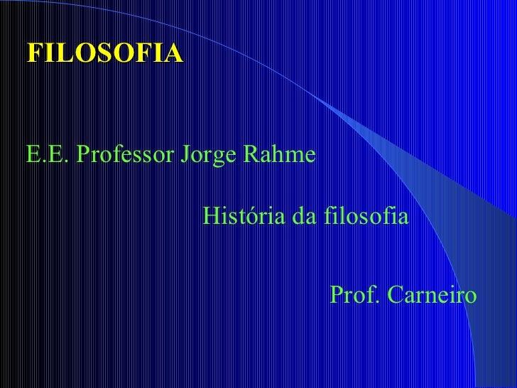 FILOSOFIA  E.E. Professor Jorge Rahme  História da filosofia  Prof. Carneiro