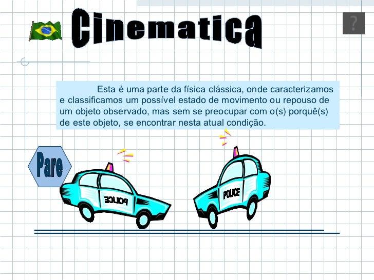 Cinematica Esta é uma parte da física clássica, onde caracterizamos e classificamos um possível estado de movimento ou rep...