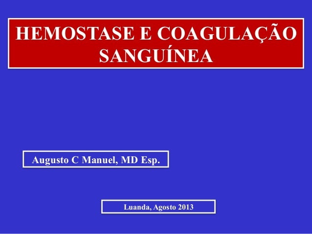 Augusto C Manuel, MD Esp. Luanda, Agosto 2013 HEMOSTASE E COAGULAÇÃO SANGUÍNEA