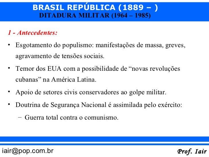 BRASIL REPÚBLICA (1889 – )            DITADURA MILITAR (1964 – 1985) 1 - Antecedentes: • Esgotamento do populismo: manifes...