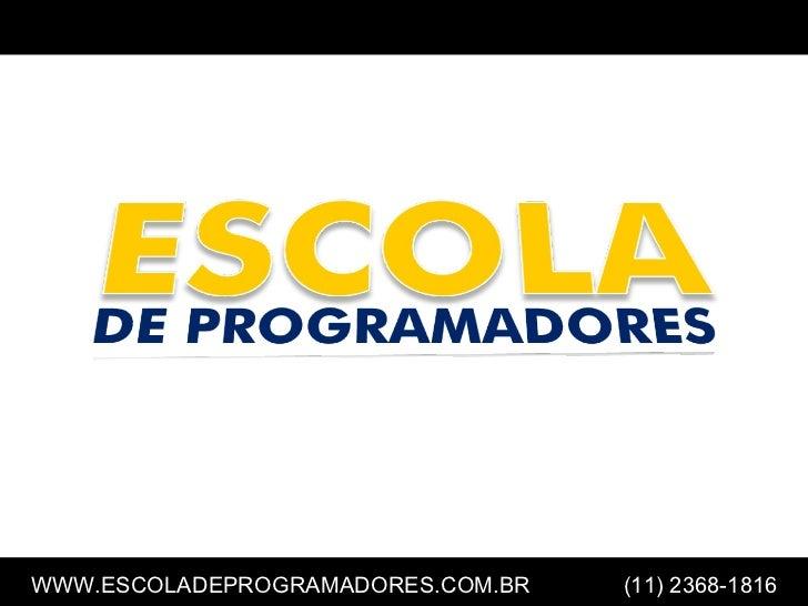 ESCOLA                                       DE PROGRAMADORESWWW.ESCOLADEPROGRAMADORES.COM.BR   (11) 2368-1816            ...