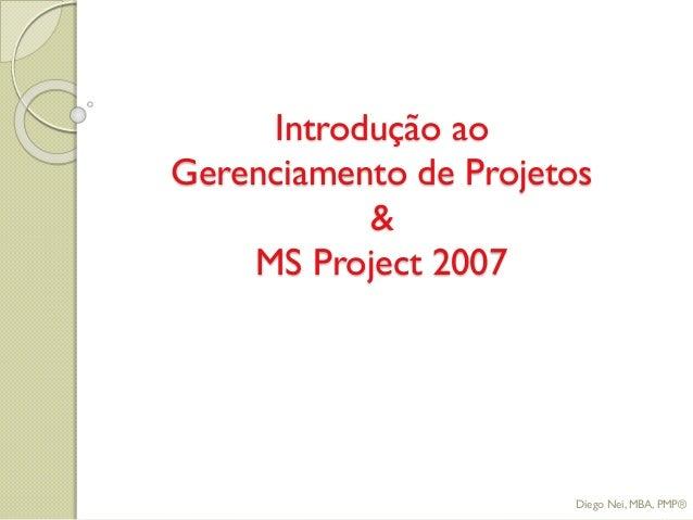 Introdução ao Gerenciamento de Projetos & MS Project 2007 Diego Nei, MBA, PMP®