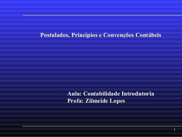 1 Postulados, Princípios e Convenções Contábeis Aula: Contabilidade Introdutoria Profa: Zilmeide Lopes