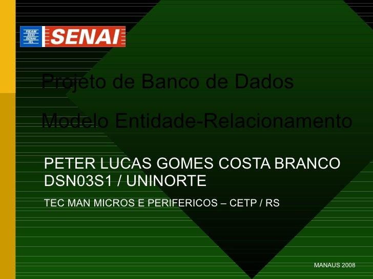 Projeto de Banco de Dados Modelo Entidade-Relacionamento PETER LUCAS GOMES COSTA BRANCO DSN03S1 / UNINORTE TEC MAN MICROS ...