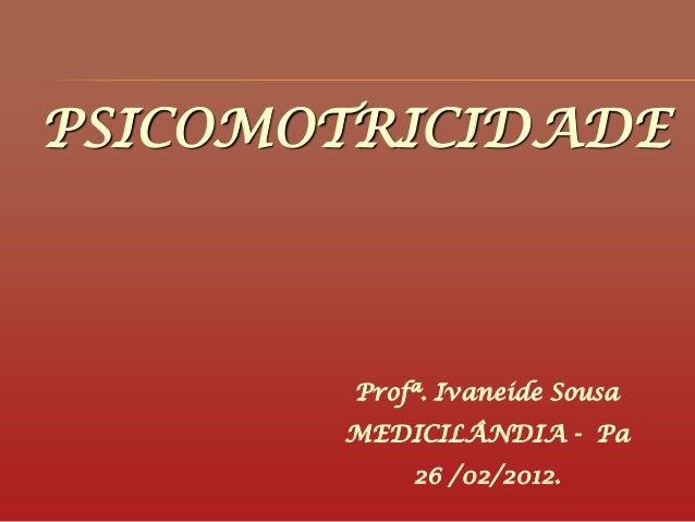 PSICOMOTRICIDADEProfª. Ivaneide SousaMEDICILÂNDIA - Pa26 /02/2012.