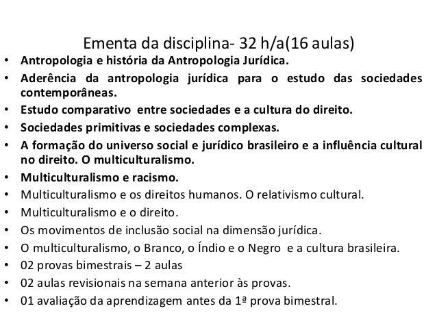 Ementa da disciplina- 32 h/a(16 aulas) • Antropologia e história da Antropologia Jurídica. • Aderência da antropologia jur...