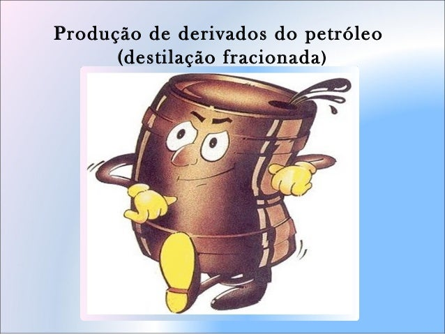 Produção de derivados do petróleo (destilação fracionada)