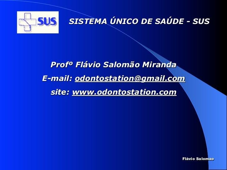 SISTEMA ÚNICO DE SAÚDE - SUS Profº Flávio Salomão MirandaE-mail: odontostation@gmail.com site: www.odontostation.com      ...