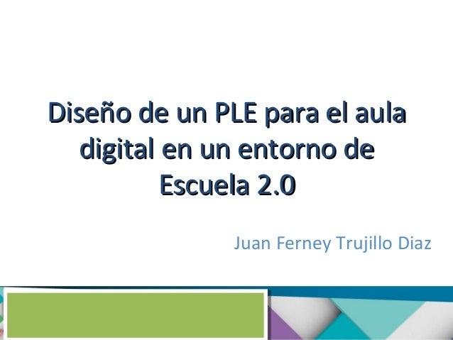 Diseño de un PLE para el aula digital en un entorno de Escuela 2.0 Juan Ferney Trujillo Diaz