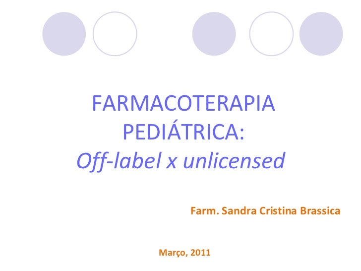 FARMACOTERAPIA     PEDIÁTRICA:Off-label x unlicensed              Farm. Sandra Cristina Brassica        Março, 2011