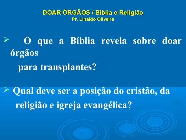 DOAR ÓRGÃOS / Bíblia e ReligiãoDOAR ÓRGÃOS / Bíblia e Religião Pr. Linaldo OliveiraPr. Linaldo Oliveira  O que a Bíblia r...