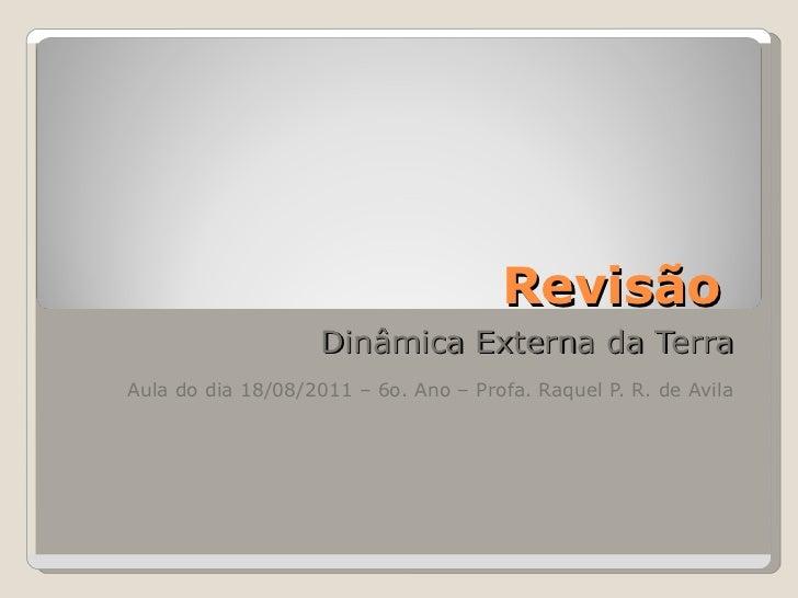 Revisão  Dinâmica Externa da Terra Aula do dia 18/08/2011 – 6o. Ano – Profa. Raquel P. R. de Avila