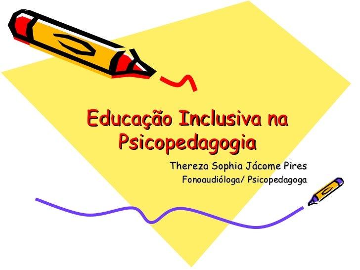 Educação Inclusiva na Psicopedagogia Thereza Sophia Jácome Pires Fonoaudióloga/ Psicopedagoga