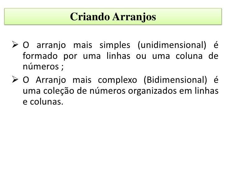 Criando Arranjos O arranjo mais simples (unidimensional) é  formado por uma linhas ou uma coluna de  números ; O Arranjo...