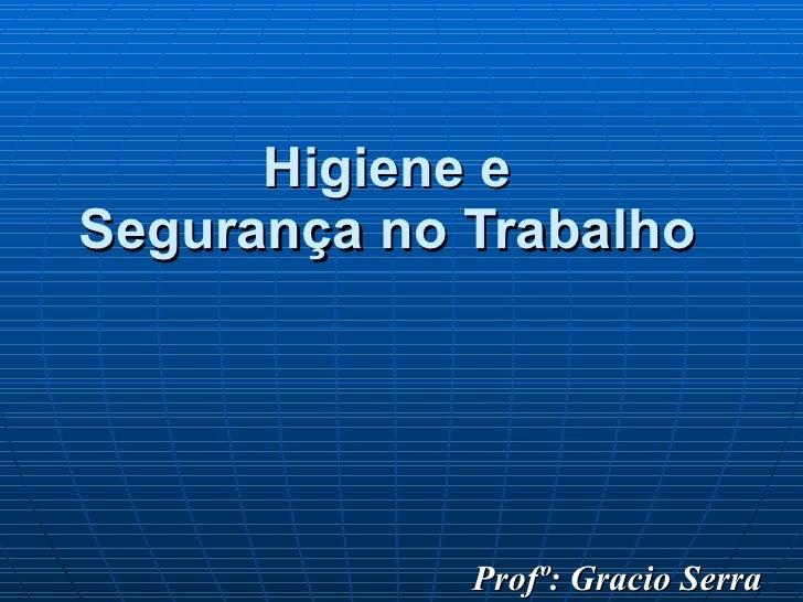 Higiene e  Segurança no Trabalho   Profº: Gracio Serra