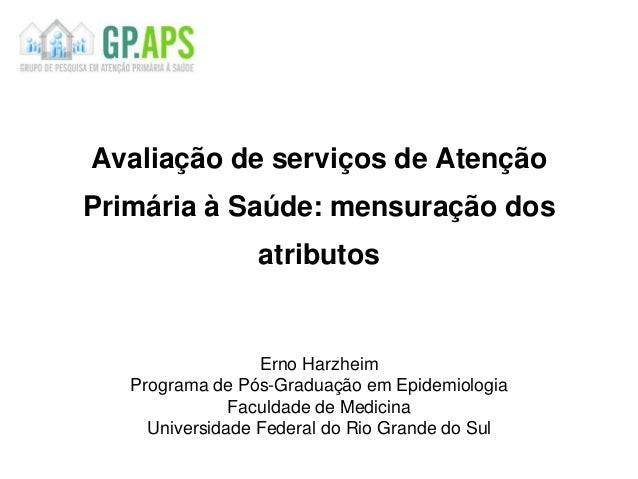Avaliação de serviços de Atenção Primária à Saúde: mensuração dos atributos Erno Harzheim Programa de Pós-Graduação em Epi...