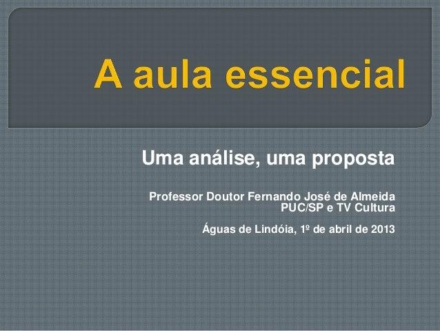 Uma análise, uma propostaProfessor Doutor Fernando José de AlmeidaPUC/SP e TV CulturaÁguas de Lindóia, 1º de abril de 2013