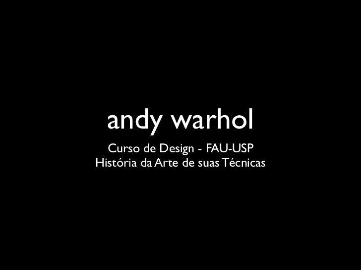 andy warhol  Curso de Design - FAU-USPHistória da Arte de suas Técnicas