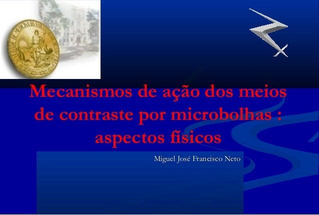 Mecanismos de ação dos meios de contraste por microbolhas : aspectos físicos Miguel José Francisco NetoMiguel José Francis...