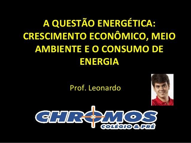 A QUESTÃO ENERGÉTICA: CRESCIMENTO ECONÔMICO, MEIO AMBIENTE E O CONSUMO DE ENERGIA Prof. Leonardo