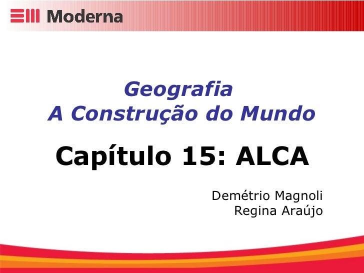 Geografia  A Construção do Mundo Capítulo 15: ALCA Demétrio Magnoli Regina Araújo