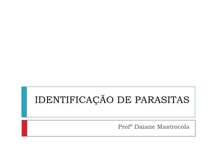 IDENTIFICAÇÃO DE PARASITAS              Profª Daiane Mastrocola