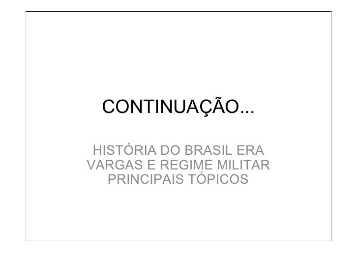 CONTINUAÇÃO... HISTÓRIA DO BRASIL ERAVARGAS E REGIME MILITAR   PRINCIPAIS TÓPICOS