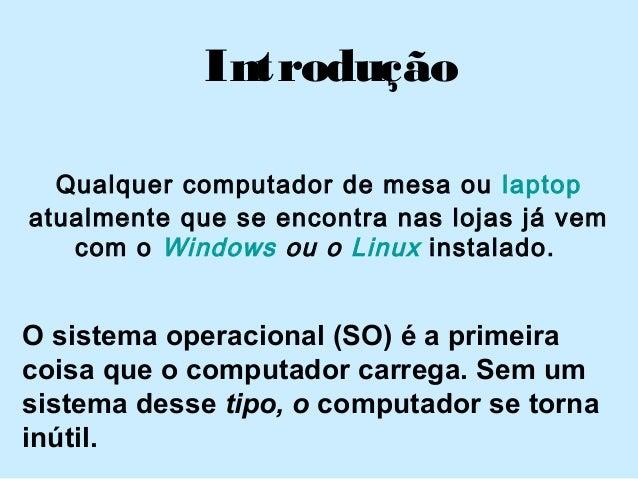 Introdução Qualquer computador de mesa oulaptop atualmente que se encontra nas lojas já vem com oWindows ou o Linux inst...