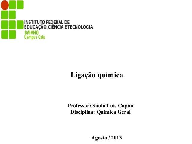 Professor: Saulo Luis Capim Disciplina: Química Geral Agosto / 2013 Ligação química