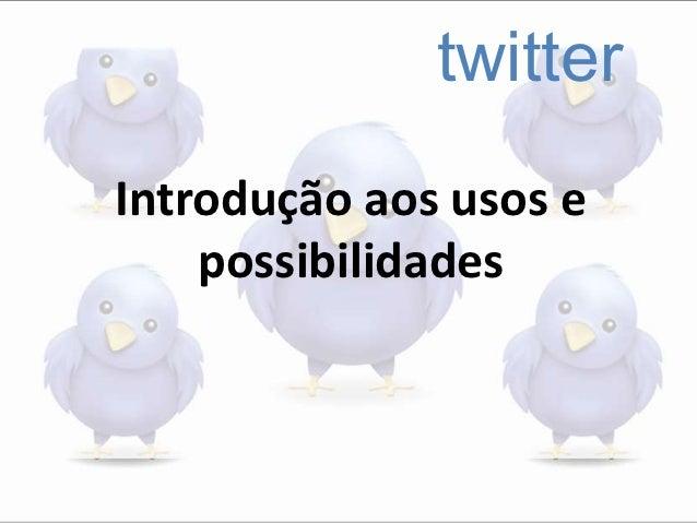 twitterIntrodução aos usos e    possibilidades