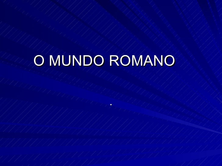 O MUNDO ROMANO .