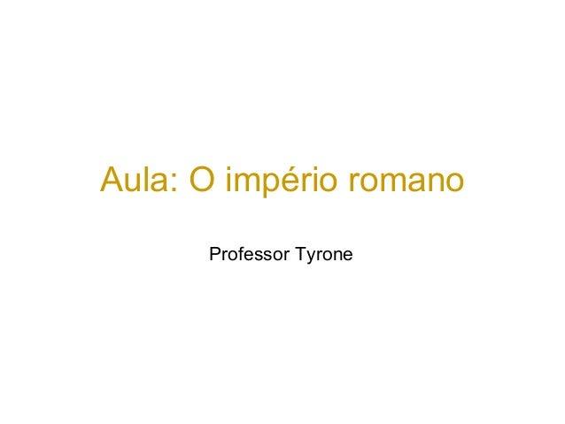 Aula: O império romano Professor Tyrone