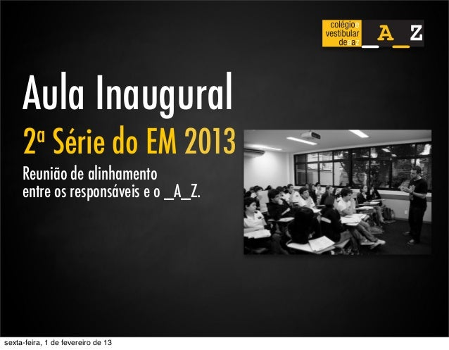 Aula Inaugural     2 a      Série do EM 2013     Reunião de alinhamento     entre os responsáveis e o _A_Z.sexta-feira, 1 ...