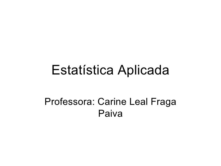 Estatística Aplicada Professora: Carine Leal Fraga Paiva
