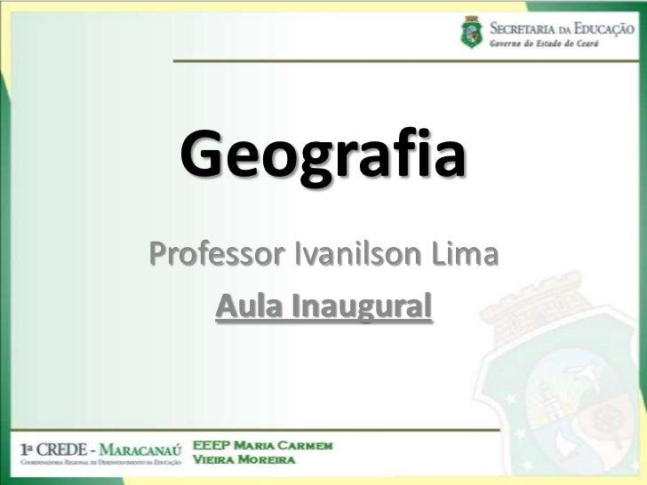 Geografia<br />Professor Ivanilson Lima<br />Aula Inaugural<br />