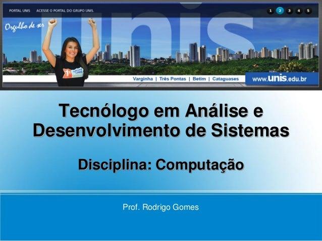 Tecnólogo em Análise eDesenvolvimento de Sistemas    Disciplina: Computação         Prof. Rodrigo Gomes